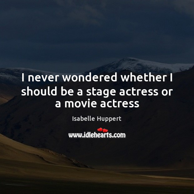 Image, I never wondered whether I should be a stage actress or a movie actress