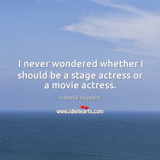 I never wondered whether I should be a stage actress or a movie actress. Image