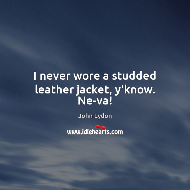 I never wore a studded leather jacket, y'know. Ne-va! John Lydon Picture Quote