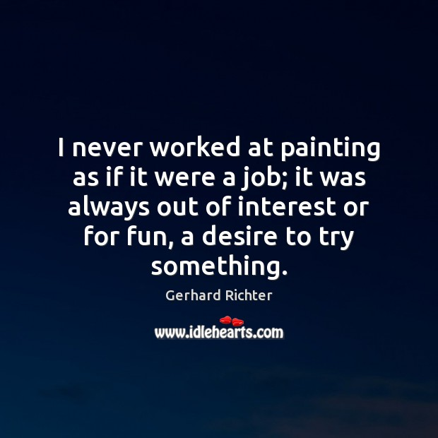 Gerhard Richter Picture Quote image saying: I never worked at painting as if it were a job; it