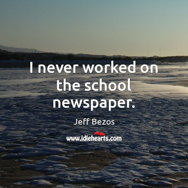 I never worked on the school newspaper. Jeff Bezos Picture Quote