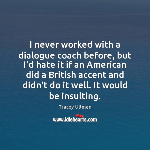I never worked with a dialogue coach before, but I'd hate it Image