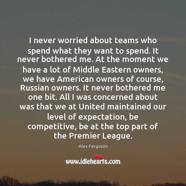 I never worried about teams who spend what they want to spend. Alex Ferguson Picture Quote
