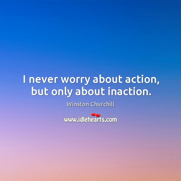 Image, I never worry about action, but only about inaction.