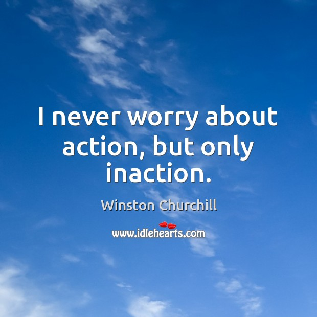 Image, I never worry about action, but only inaction.