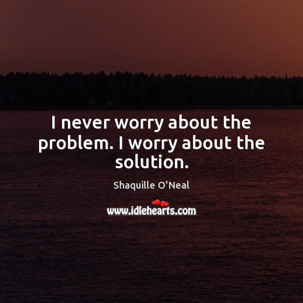 Image, I never worry about the problem. I worry about the solution.