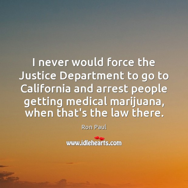 Image, I never would force the Justice Department to go to California and