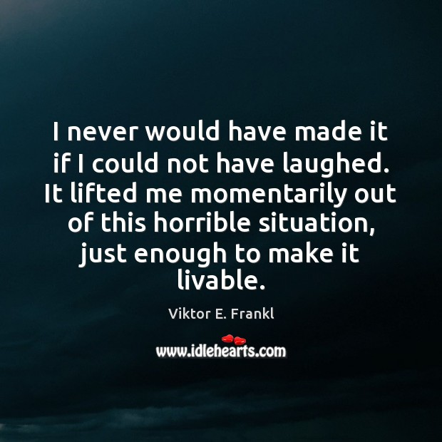 I never would have made it if I could not have laughed. Viktor E. Frankl Picture Quote