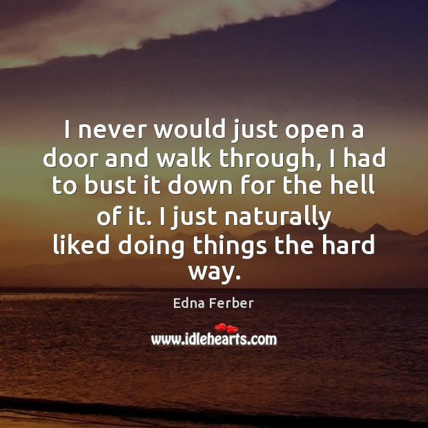 I never would just open a door and walk through, I had Edna Ferber Picture Quote
