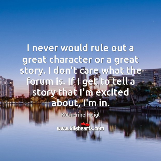 I never would rule out a great character or a great story. Katherine Heigl Picture Quote