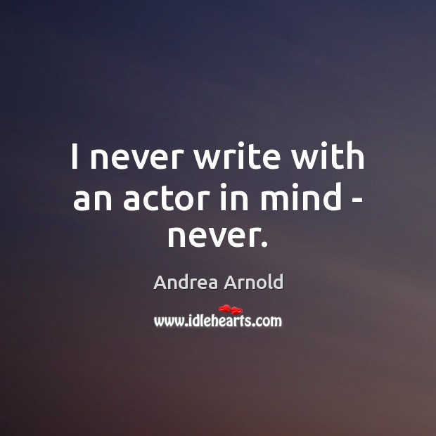 Image, I never write with an actor in mind – never.
