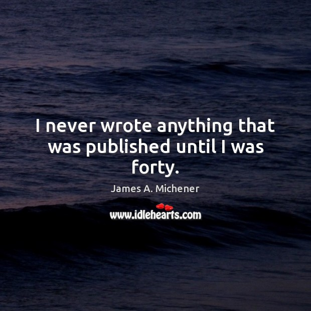I never wrote anything that was published until I was forty. Image