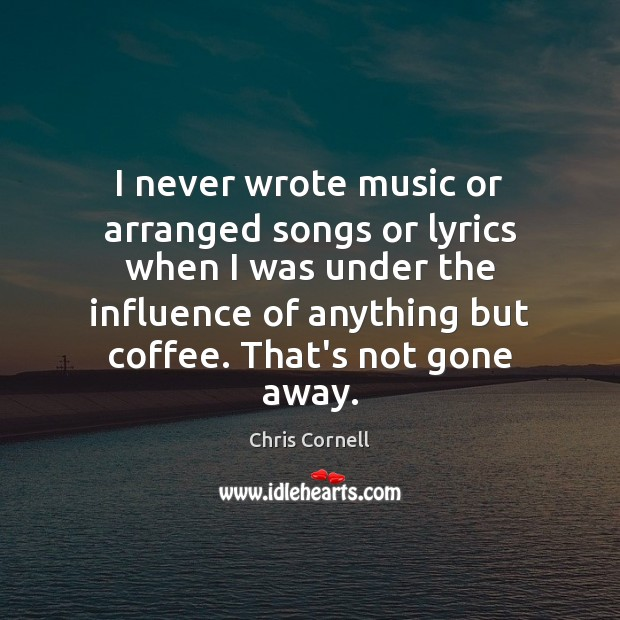I never wrote music or arranged songs or lyrics when I was Chris Cornell Picture Quote