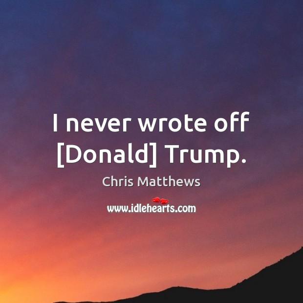 I never wrote off [Donald] Trump. Image