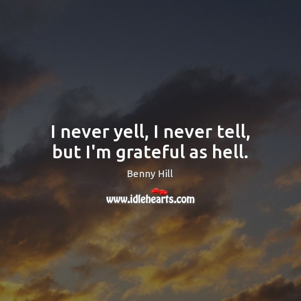 Image, I never yell, I never tell, but I'm grateful as hell.