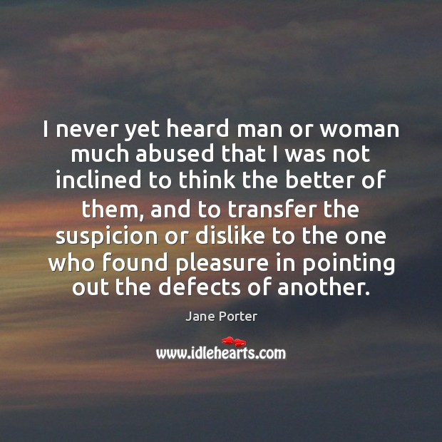 I never yet heard man or woman much abused that I was Image