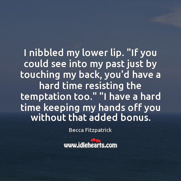 """I nibbled my lower lip. """"If you could see into my past Becca Fitzpatrick Picture Quote"""