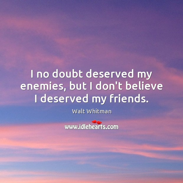 I no doubt deserved my enemies, but I don't believe I deserved my friends. Image