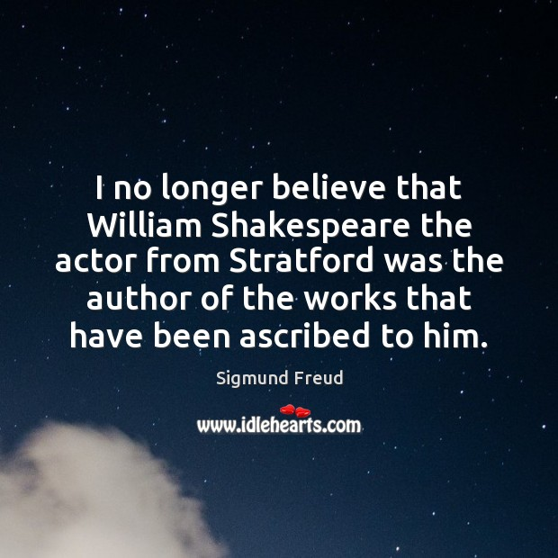 I no longer believe that William Shakespeare the actor from Stratford was Sigmund Freud Picture Quote