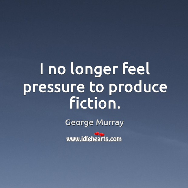 I no longer feel pressure to produce fiction. George Murray Picture Quote