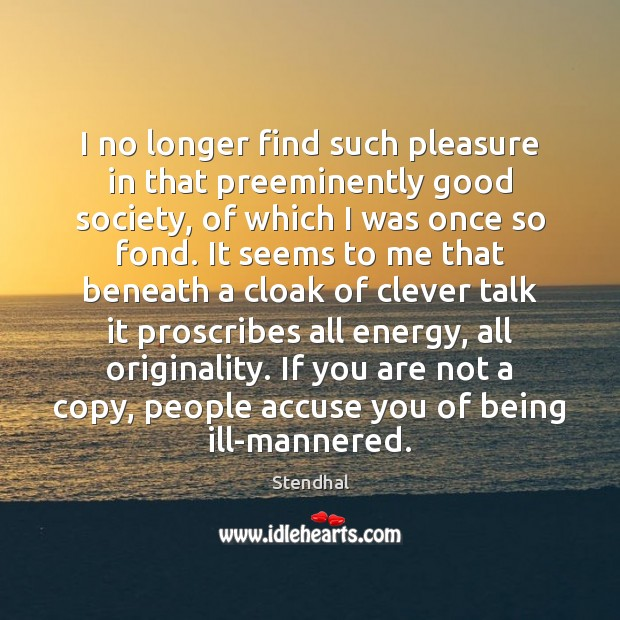 I no longer find such pleasure in that preeminently good society, of Stendhal Picture Quote