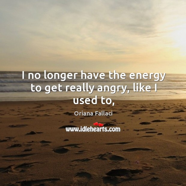 I no longer have the energy to get really angry, like I used to, Oriana Fallaci Picture Quote