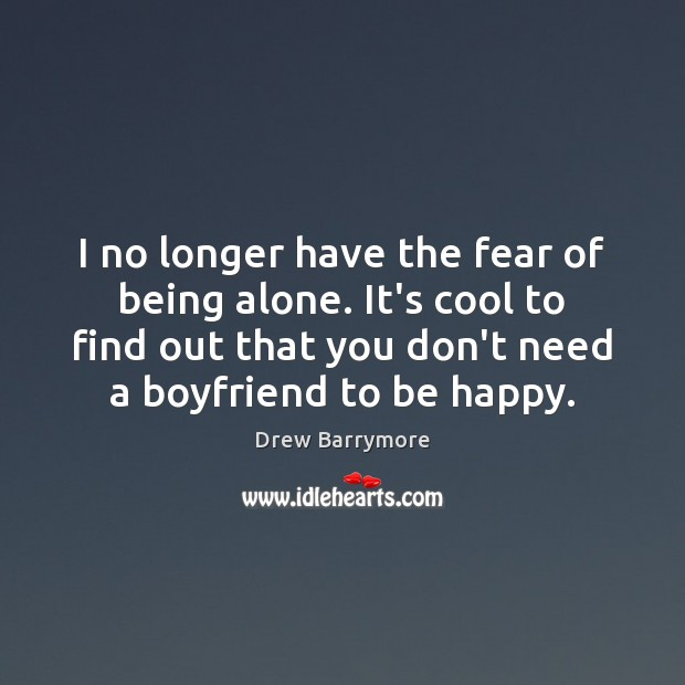 I no longer have the fear of being alone. It's cool to Drew Barrymore Picture Quote