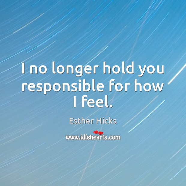 I no longer hold you responsible for how I feel. Esther Hicks Picture Quote
