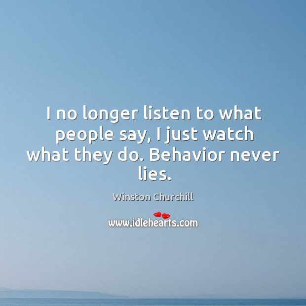 Image, I no longer listen to what people say, I just watch what they do. Behavior never lies.