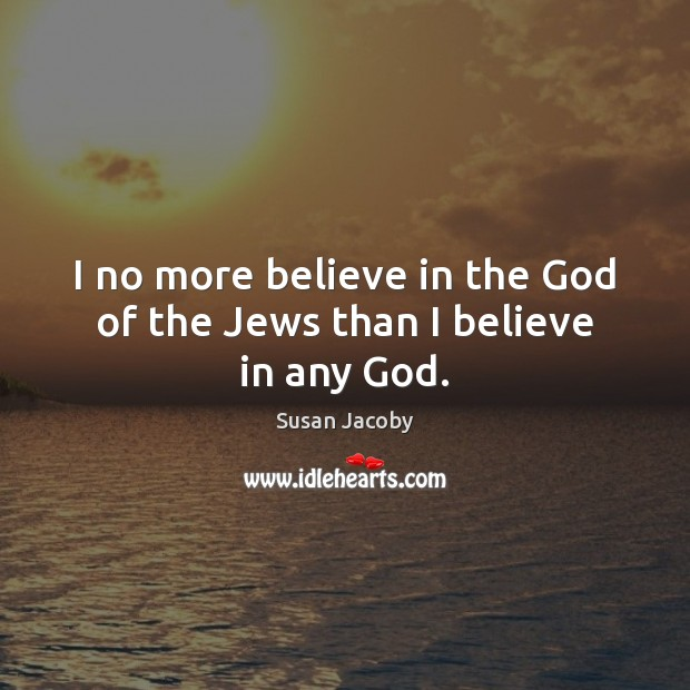 I no more believe in the God of the Jews than I believe in any God. Image