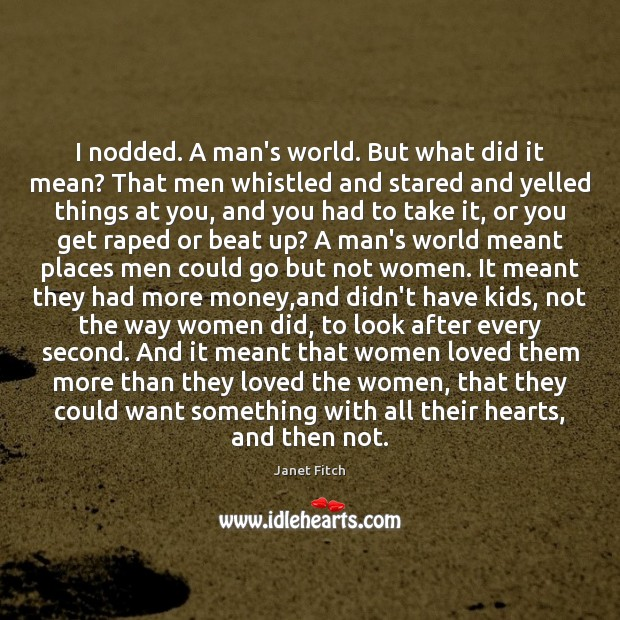 I nodded. A man's world. But what did it mean? That men Image