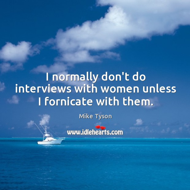 Image, I normally don't do interviews with women unless I fornicate with them.