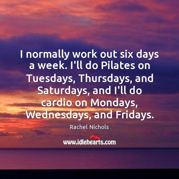 I normally work out six days a week. I'll do Pilates on Rachel Nichols Picture Quote