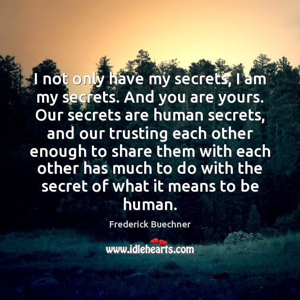 I not only have my secrets, I am my secrets. And you Frederick Buechner Picture Quote