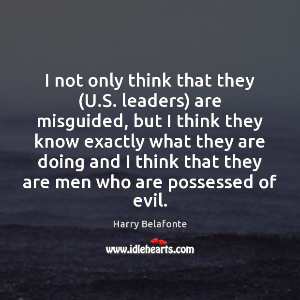 Image, I not only think that they (U.S. leaders) are misguided, but