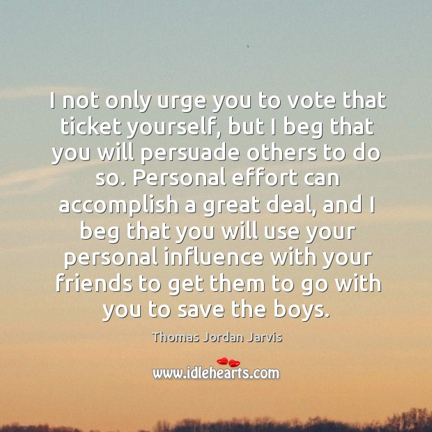 I not only urge you to vote that ticket yourself, but I beg that you will persuade others to do so. Thomas Jordan Jarvis Picture Quote