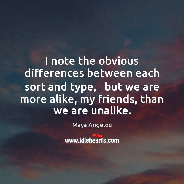 I note the obvious differences between each sort and type,   but we Maya Angelou Picture Quote