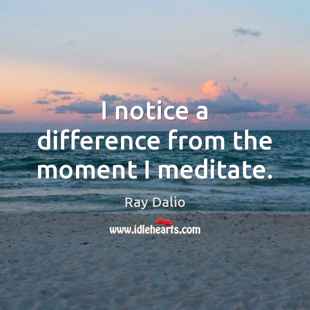 I notice a difference from the moment I meditate. Ray Dalio Picture Quote