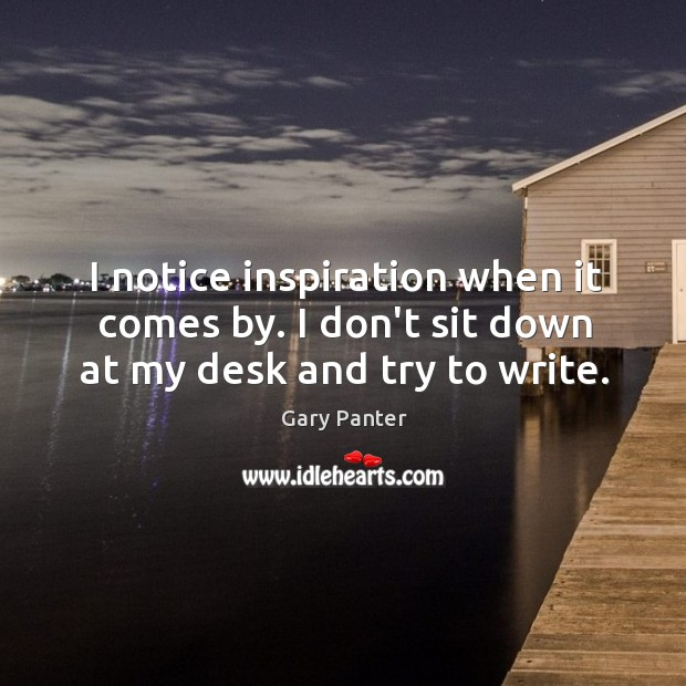 I notice inspiration when it comes by. I don't sit down at my desk and try to write. Gary Panter Picture Quote