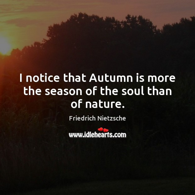 I notice that Autumn is more the season of the soul than of nature. Image