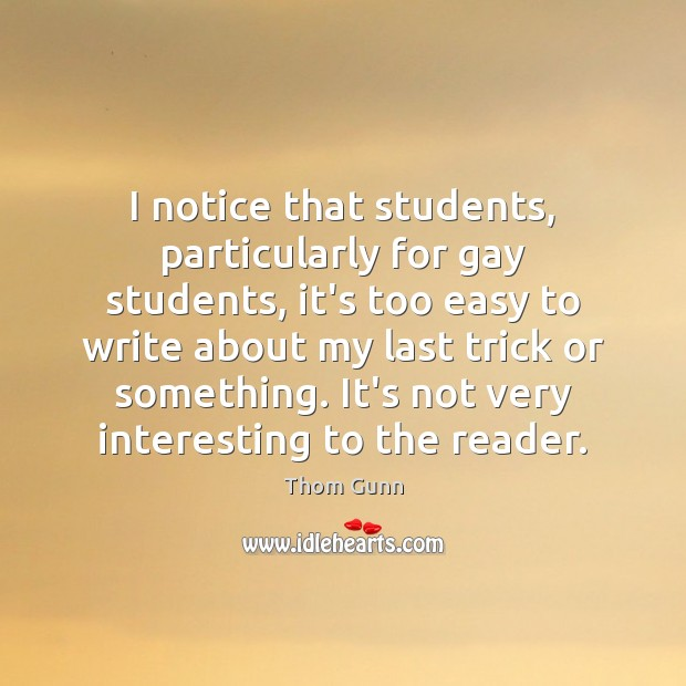 Thom Gunn Picture Quote image saying: I notice that students, particularly for gay students, it's too easy to