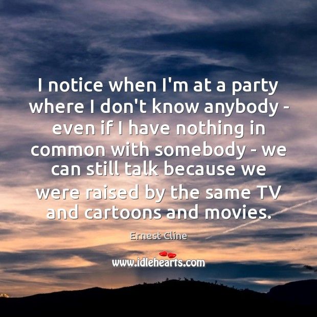 I notice when I'm at a party where I don't know anybody Ernest Cline Picture Quote
