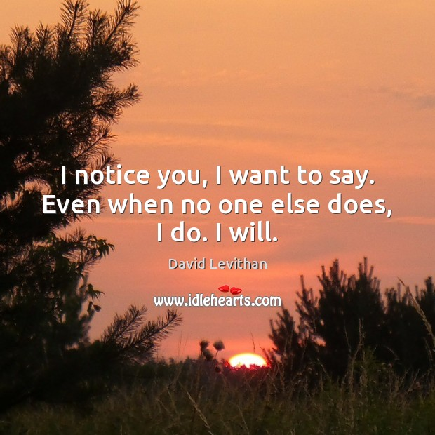 I notice you, I want to say. Even when no one else does, I do. I will. Image