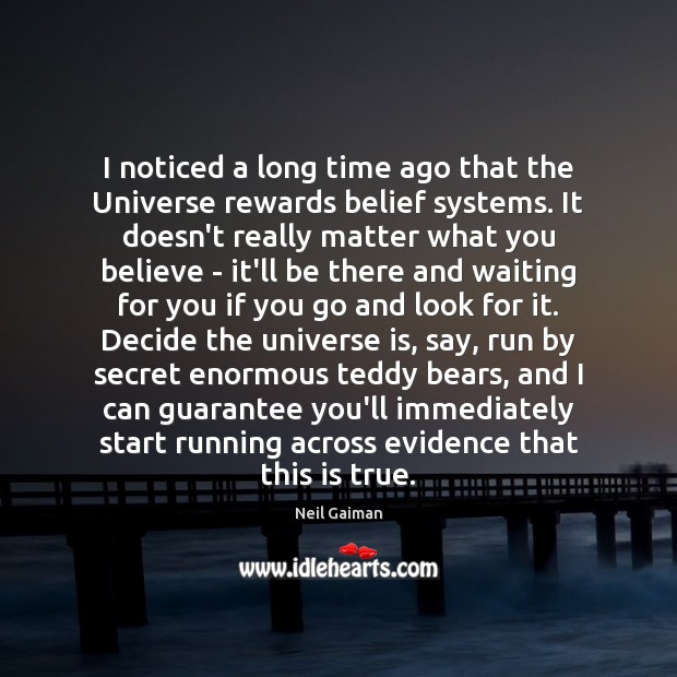 I noticed a long time ago that the Universe rewards belief systems. Neil Gaiman Picture Quote