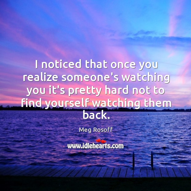 I noticed that once you realize someone's watching you it's pretty hard Meg Rosoff Picture Quote