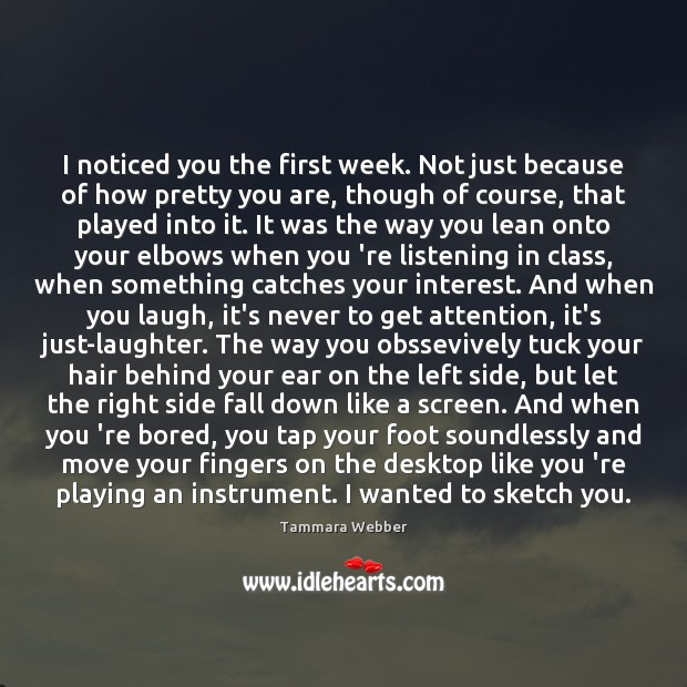 I noticed you the first week. Not just because of how pretty Tammara Webber Picture Quote