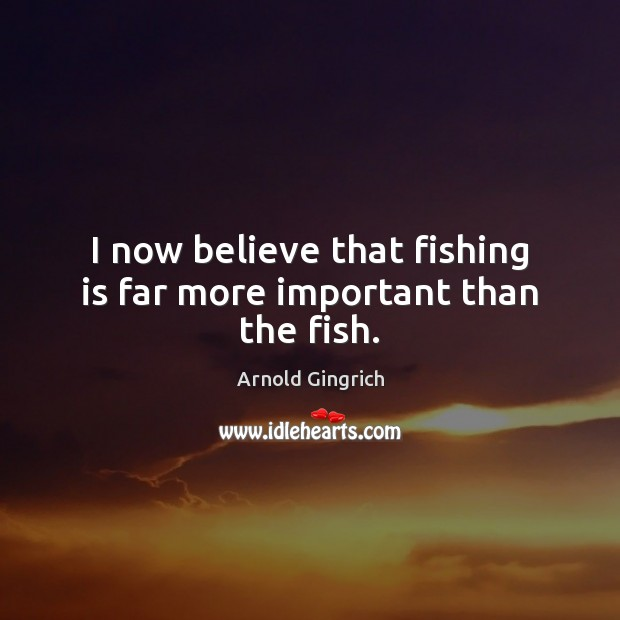 Image, I now believe that fishing is far more important than the fish.
