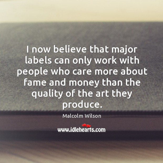 I now believe that major labels can only work with people who care more about fame Image