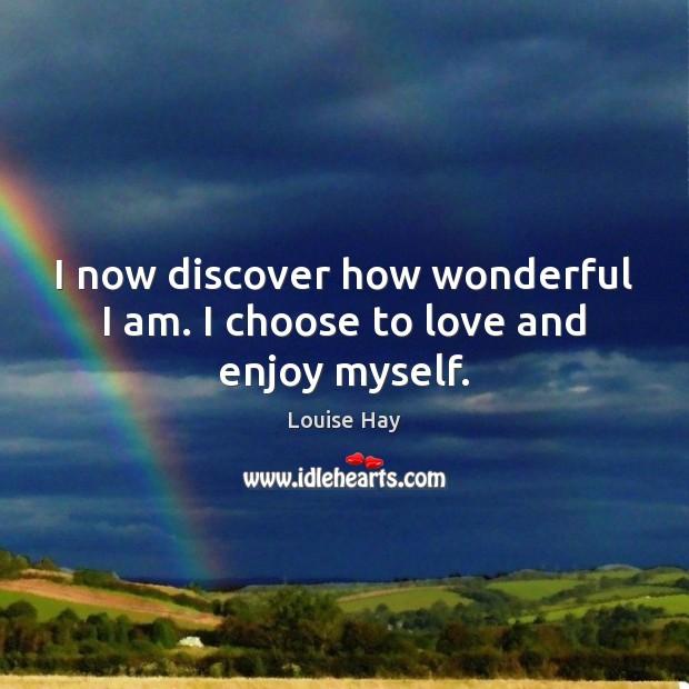 I now discover how wonderful I am. I choose to love and enjoy myself. Image