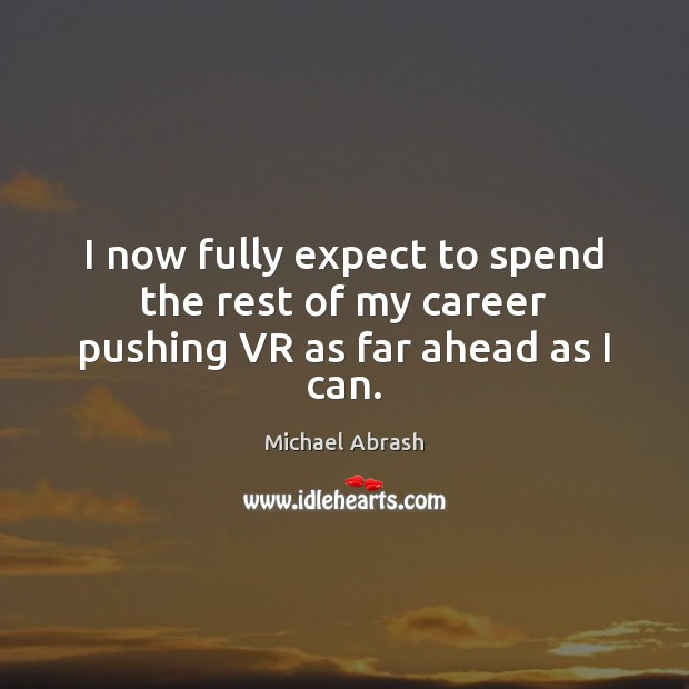 I now fully expect to spend the rest of my career pushing VR as far ahead as I can. Expect Quotes Image